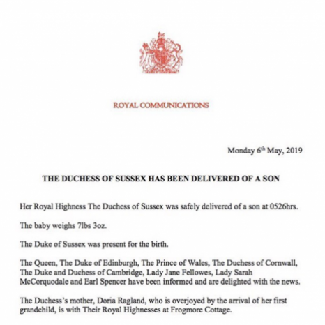 Her Royal Highness The Duchess of Sussex was safely delivered of a son at 0526hrs this morning.  The baby weighs 7lbs 3oz.  The Duke of Sussex was present for the birth.  The Queen, The Duke of Edinburgh, The Prince of Wales, The Duchess of Cornwall, The Duke and Duchess of Cambridge, Lady Jane Fellowes, Lady Sarah McCorquodale and Earl Spencer have been informed and are delighted with the news.  The Duchess's mother, Doria Ragland, who is overjoyed by the arrival of her first grandchild, is with Their Royal Highnesses at Frogmore Cottage.  Her Royal Highness and the baby are both doing well.