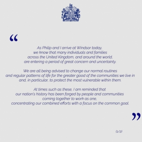 A MESSAGE FROM HER MAJESTY THE QUEEN . As Philip and I arrive at Windsor today, we know that many individuals and families across the United Kingdom, and around the world, are entering a period of great concern and uncertainty.  We are all being advised to change our normal routines and regular patterns of life for the greater good of the communities we live in and, in particular, to protect the most vulnerable within them.  At times such as these, I am reminded that our nation's history has been forged by people and communities coming together to work as one, concentrating our combined efforts with a focus on the common goal.  We are enormously thankful for the expertise and commitment of our scientists, medical practitioners and emergency and public services; but now more than any time in our recent past, we all have a vitally important part to play as individuals - today and in the coming days, weeks and months.  Many of us will need to find new ways of staying in touch with each other and making sure that loved ones are safe. I am certain we are up to that challenge.  You can be assured that my family and I stand ready to play our part.  ELIZABETH R